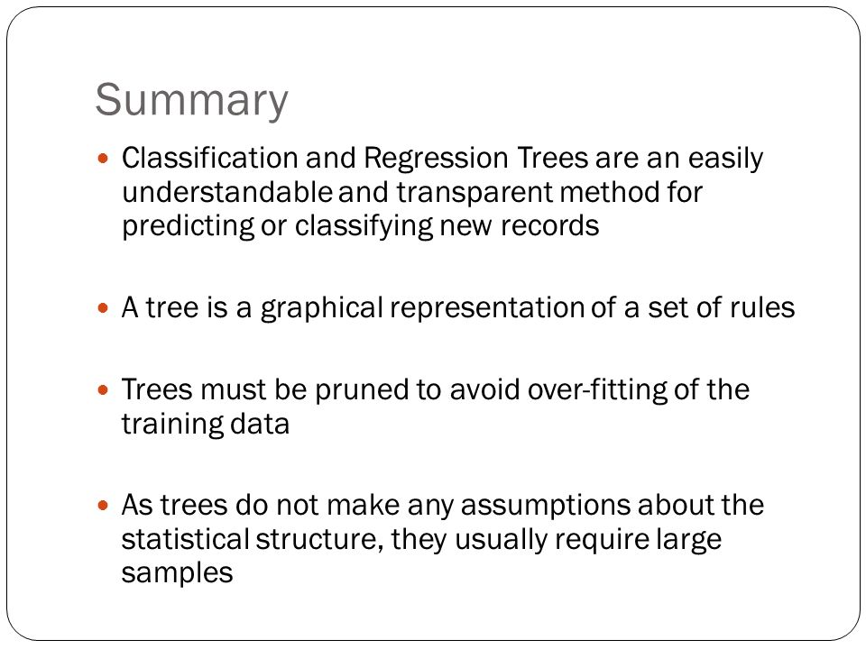 Summary Classification and Regression Trees are an easily understandable and transparent method for predicting or classifying new records.