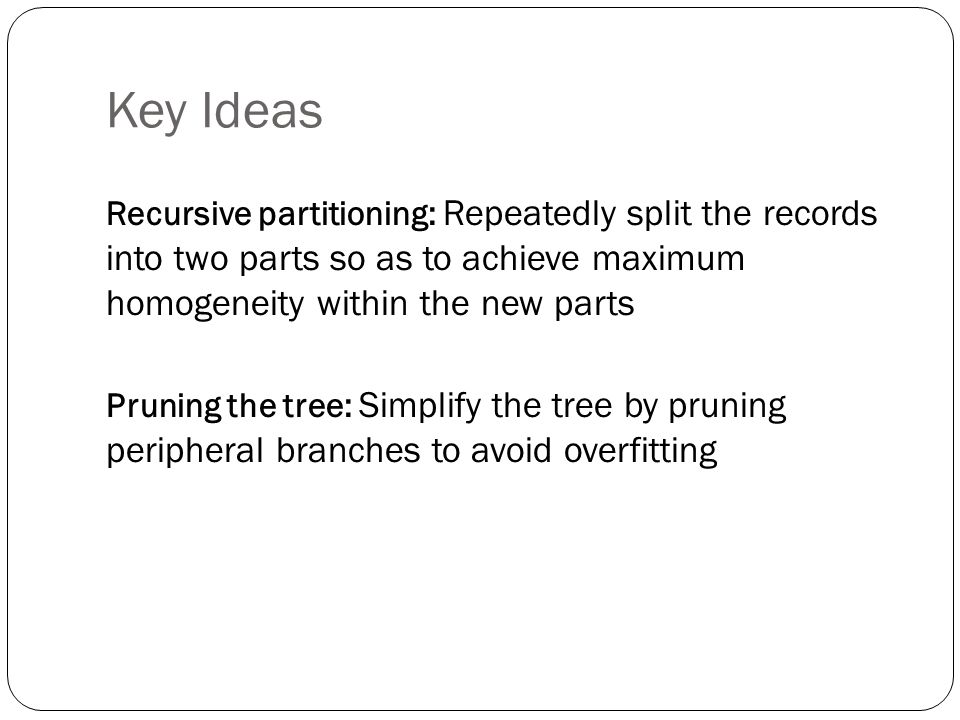 Key Ideas Recursive partitioning: Repeatedly split the records into two parts so as to achieve maximum homogeneity within the new parts.