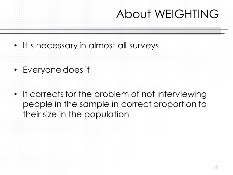 About WEIGHTING It's necessary in almost all surveys Everyone does it
