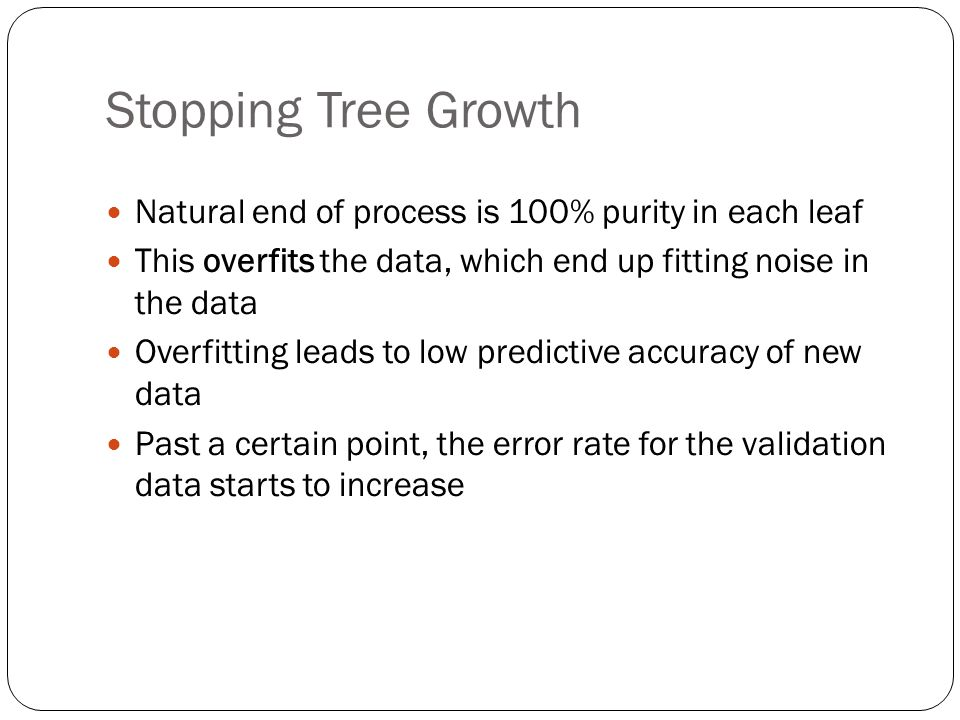 Stopping Tree Growth Natural end of process is 100% purity in each leaf. This overfits the data, which end up fitting noise in the data.