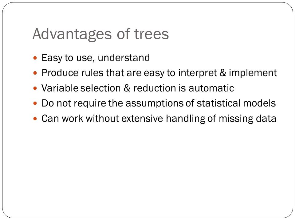 Advantages of trees Easy to use, understand