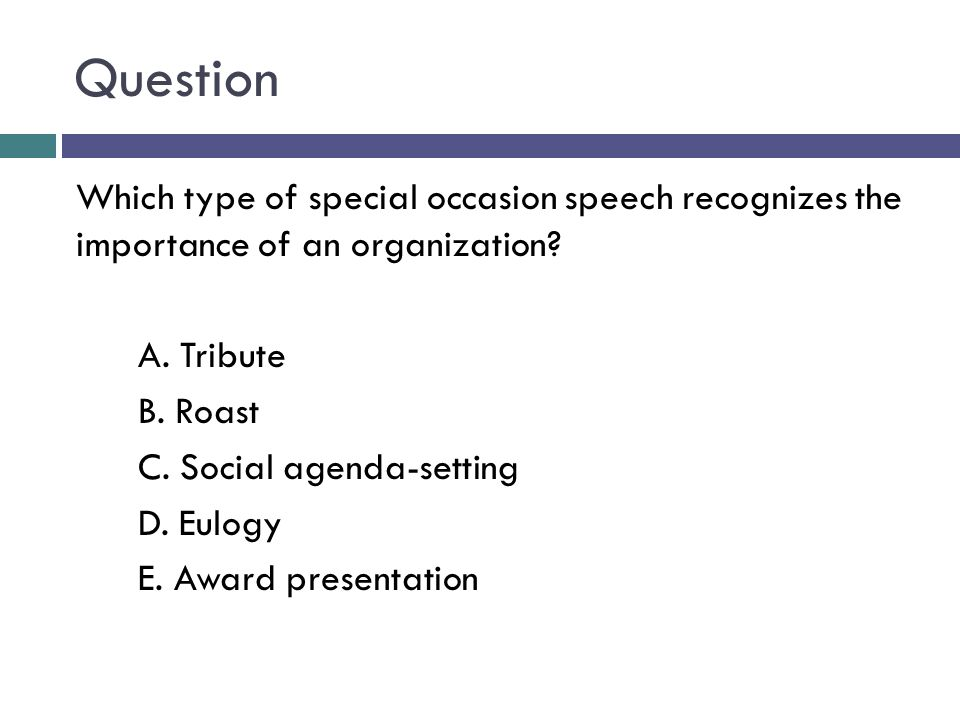 Question Which type of special occasion speech recognizes the importance of an organization A. Tribute.