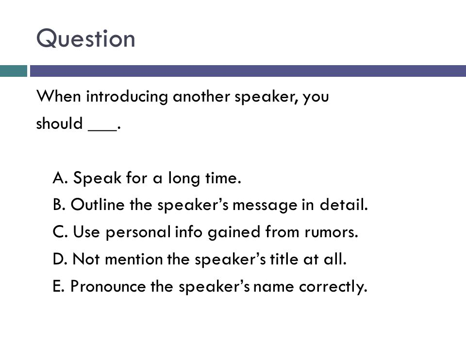 Question When introducing another speaker, you should ___.