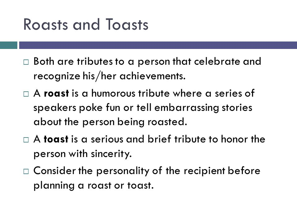 Roasts and Toasts Both are tributes to a person that celebrate and recognize his/her achievements.