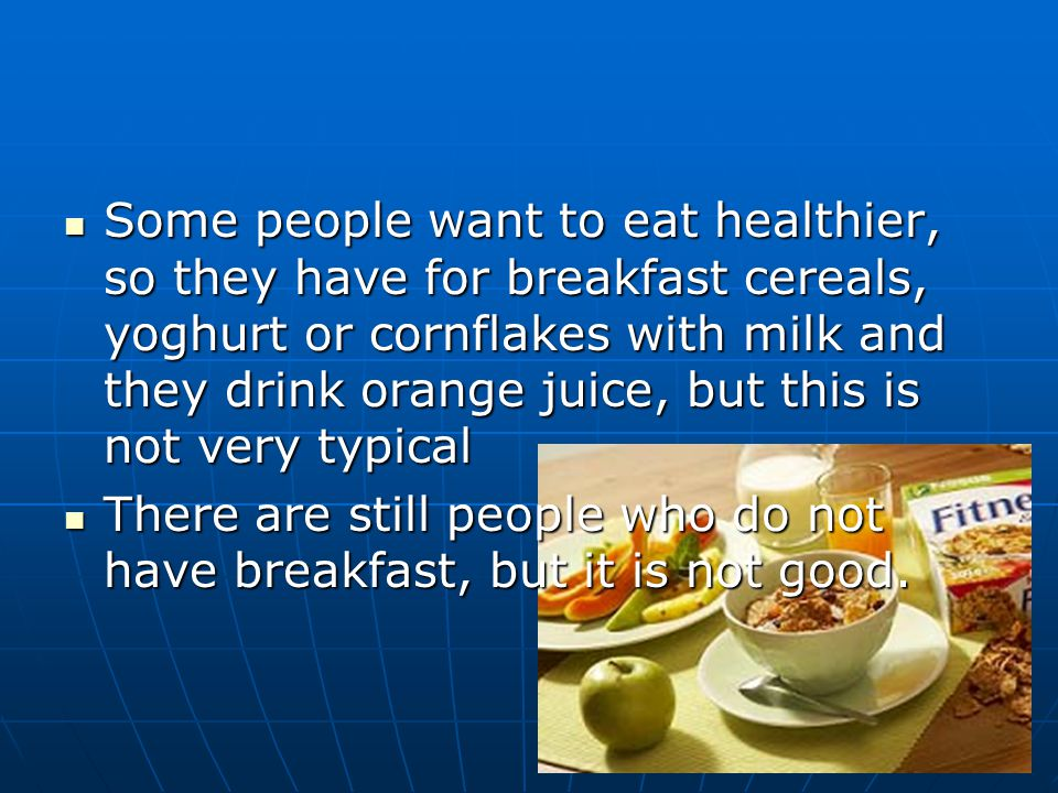 Some people want to eat healthier, so they have for breakfast cereals, yoghurt or cornflakes with milk and they drink orange juice, but this is not very typical