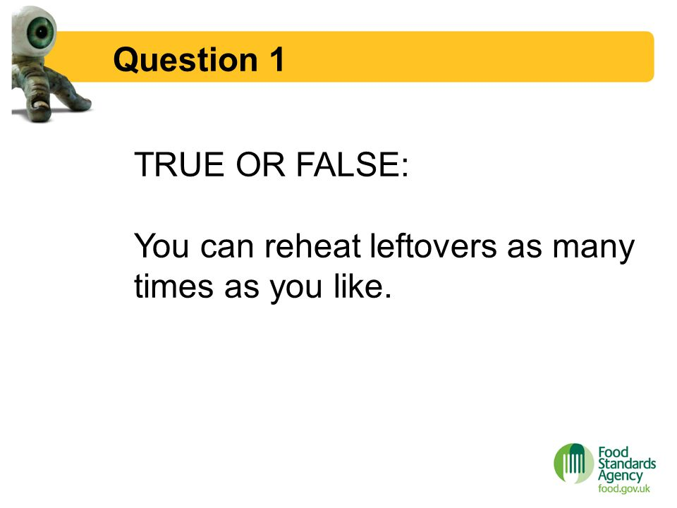 ... Food Hygiene Quiz. 2 Question 1 TRUE OR FALSE: You Can Reheat Leftovers  As Many Times As You Like.  Food Safety Quiz