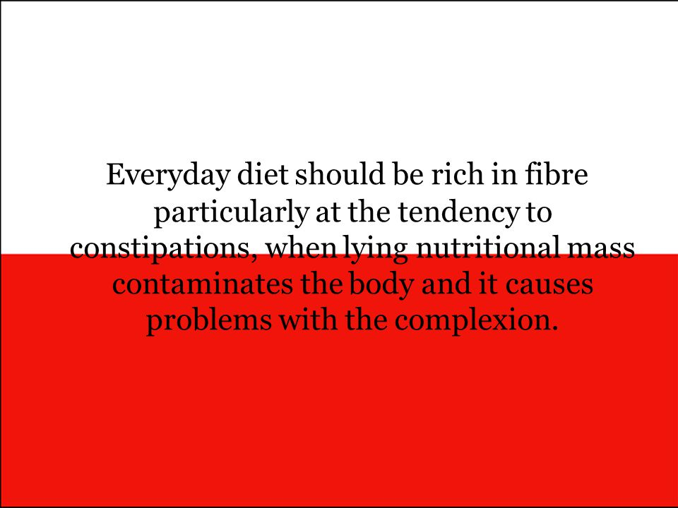 Everyday diet should be rich in fibre particularly at the tendency to constipations, when lying nutritional mass contaminates the body and it causes problems with the complexion.