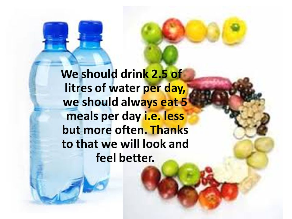 We should drink 2.5 of litres of water per day, we should always eat 5 meals per day i.e.