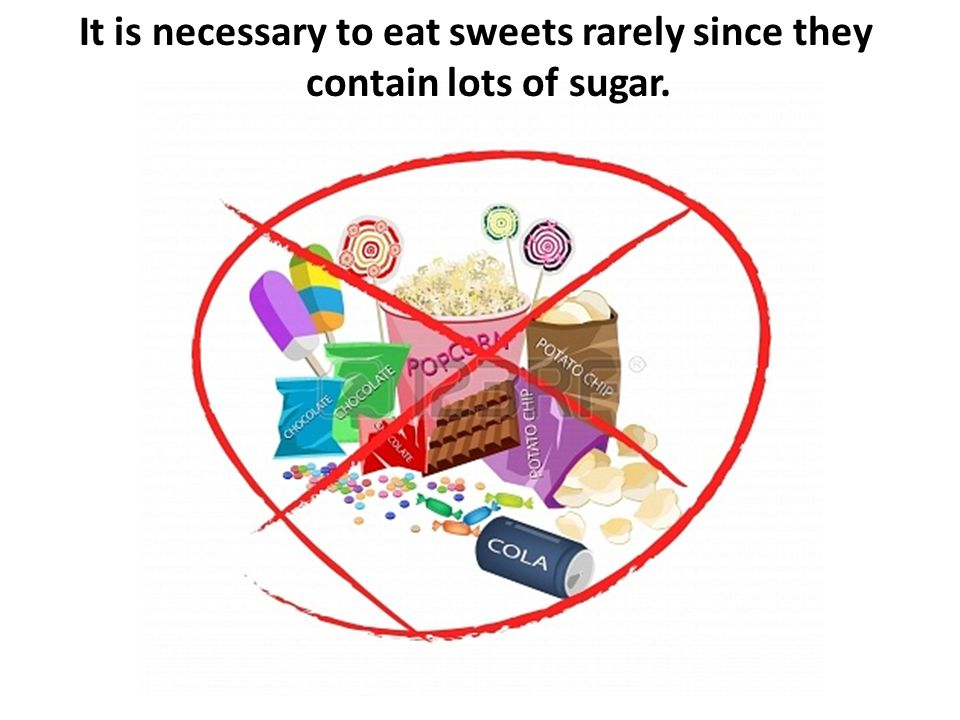 It is necessary to eat sweets rarely since they contain lots of sugar.