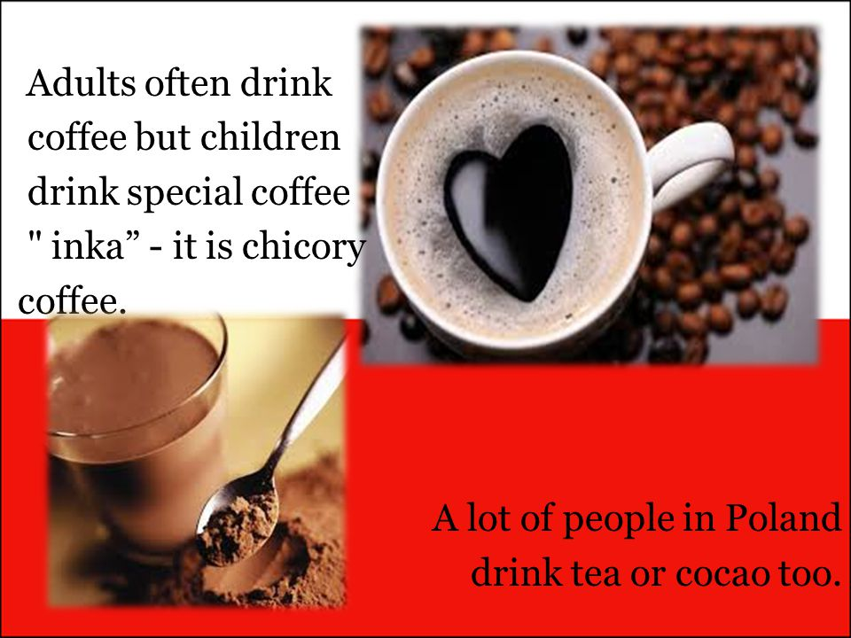 A lot of people in Poland drink tea or cocao too.