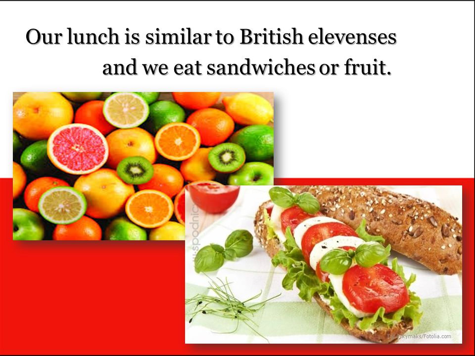 Our lunch is similar to British elevenses and we eat sandwiches or fruit.