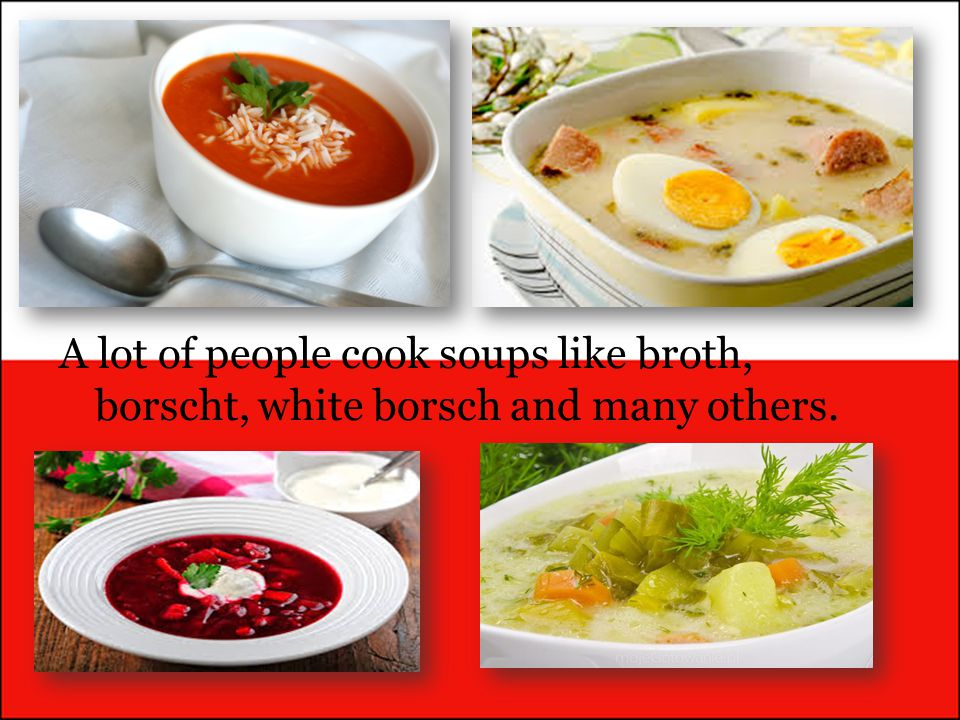 A lot of people cook soups like broth, borscht, white borsch and many others.