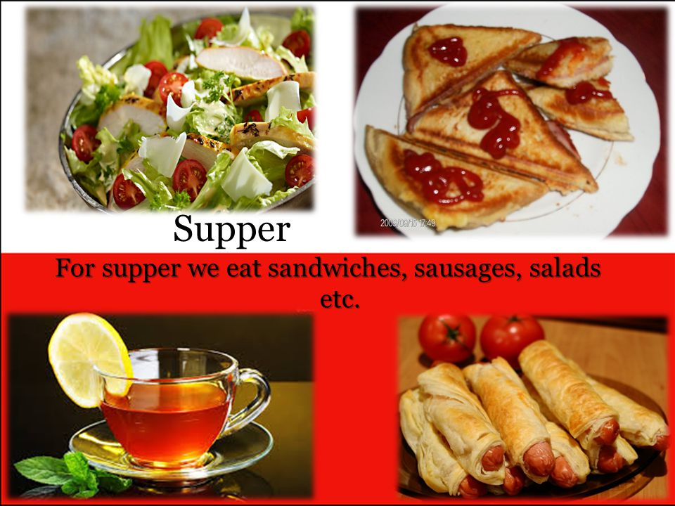 For supper we eat sandwiches, sausages, salads etc.