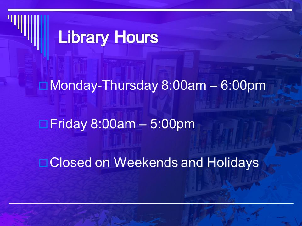 Library Hours Monday-Thursday 8:00am – 6:00pm Friday 8:00am – 5:00pm