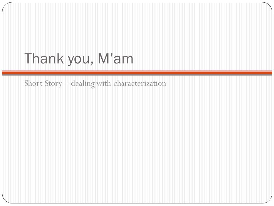 characterization in thank you m am In the short story thank you, ma'am tells a story about a young boy who tries to steal a woman's purse when he thought he had it, he thought wrong because he tripped and fell on the lady.