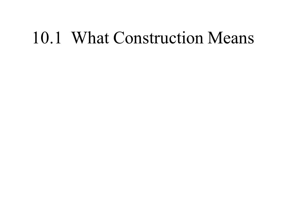10.1 What Construction Means