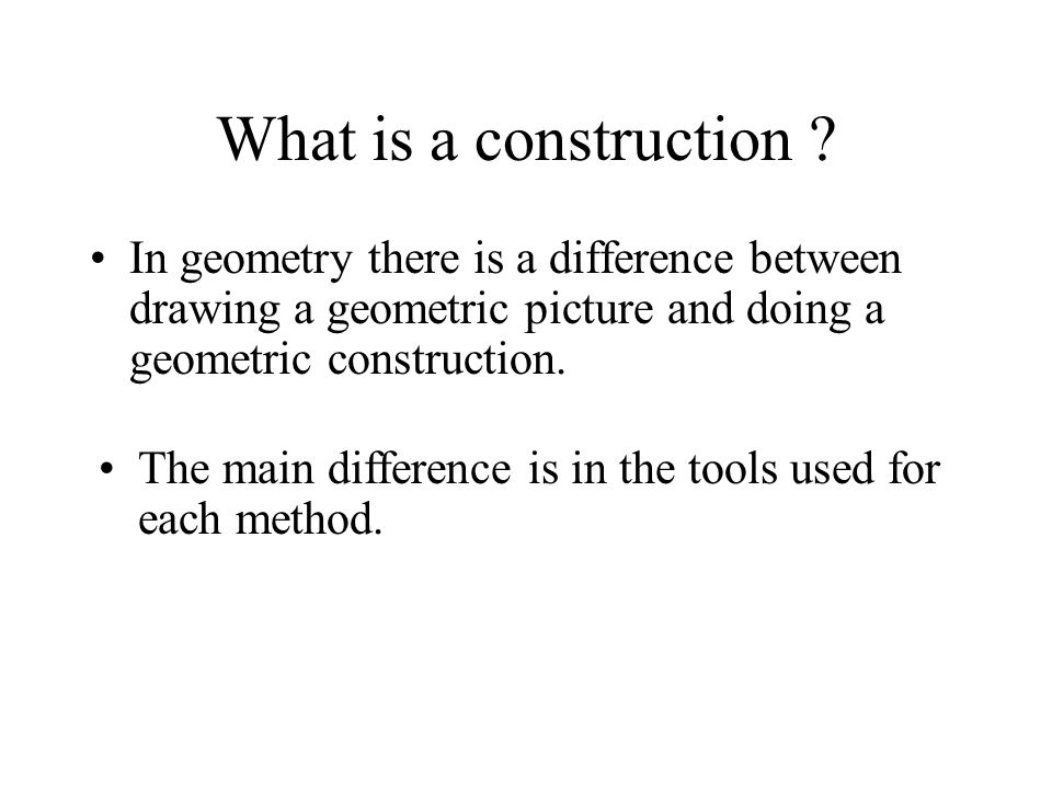 What is a construction In geometry there is a difference between drawing a geometric picture and doing a geometric construction.