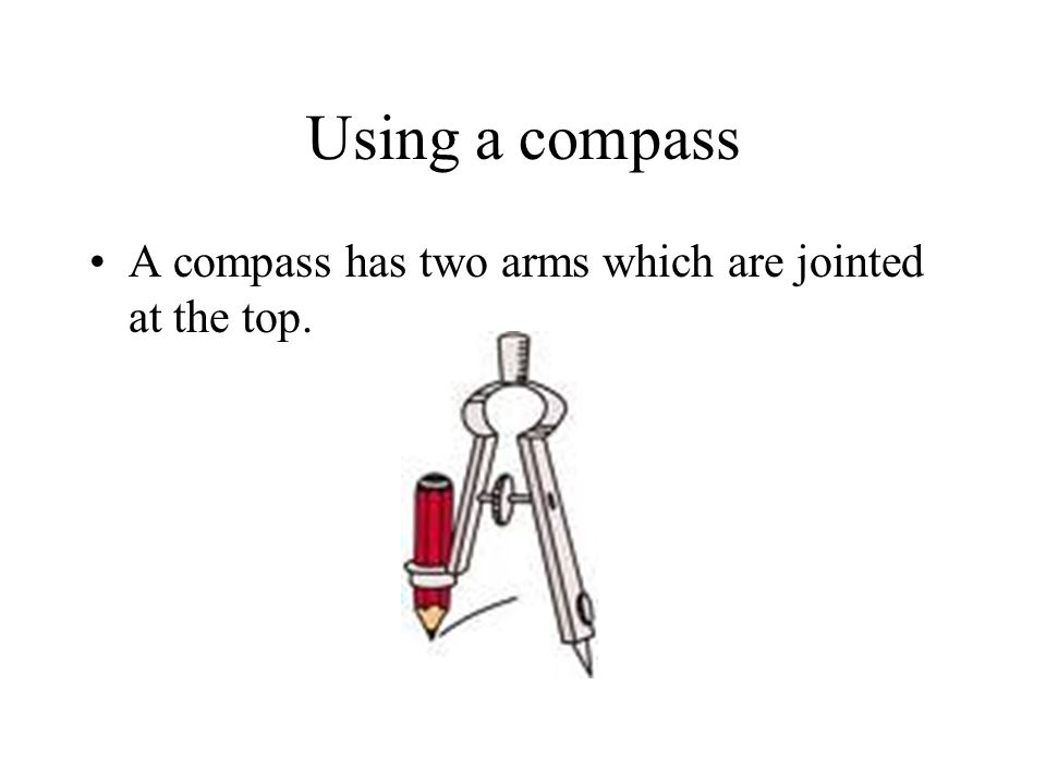 Using a compass A compass has two arms which are jointed at the top.