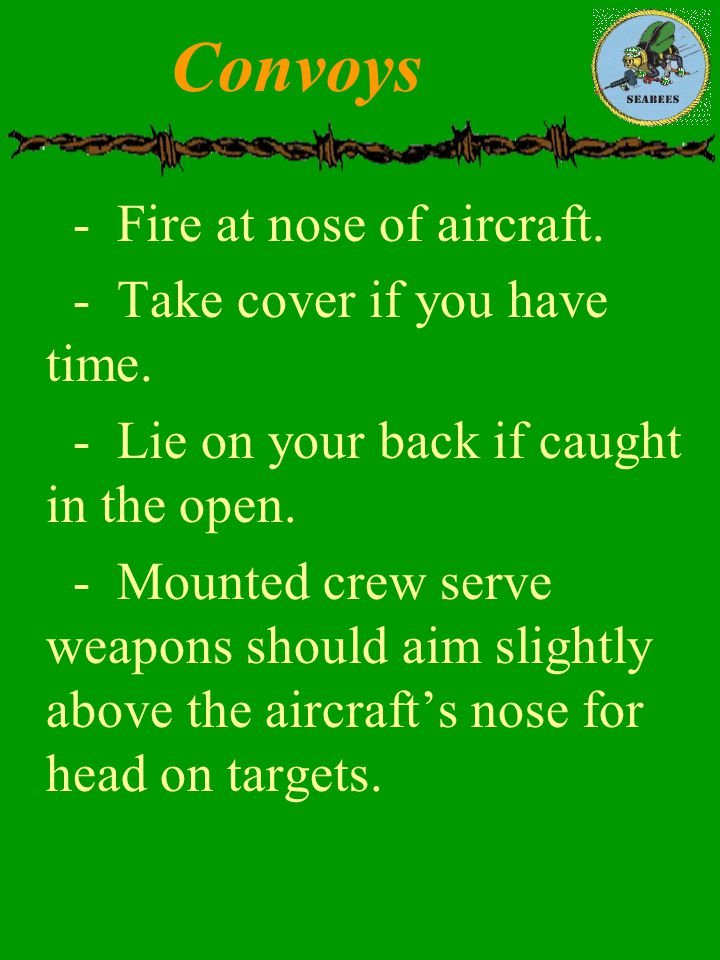 Convoys - Fire at nose of aircraft. - Take cover if you have time.
