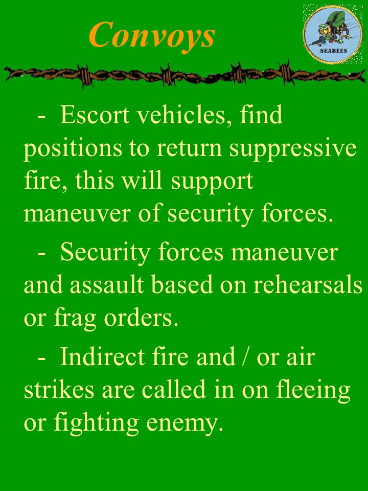 Convoys - Escort vehicles, find positions to return suppressive fire, this will support maneuver of security forces.