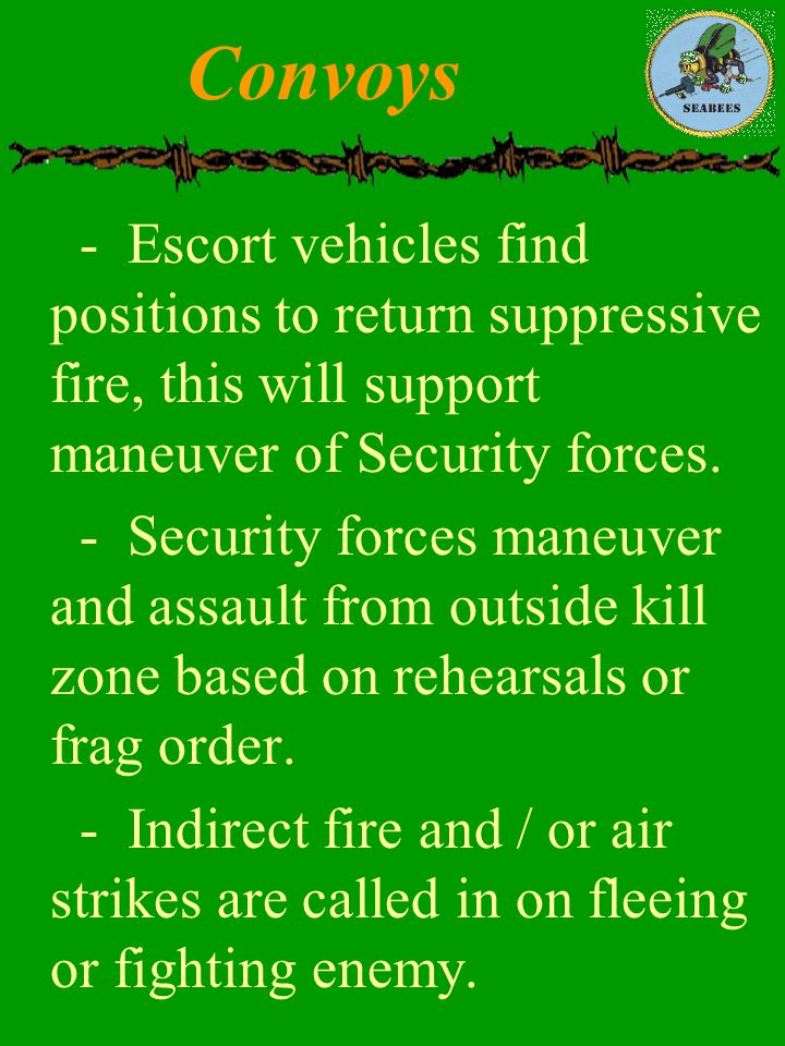 Convoys - Escort vehicles find positions to return suppressive fire, this will support maneuver of Security forces.