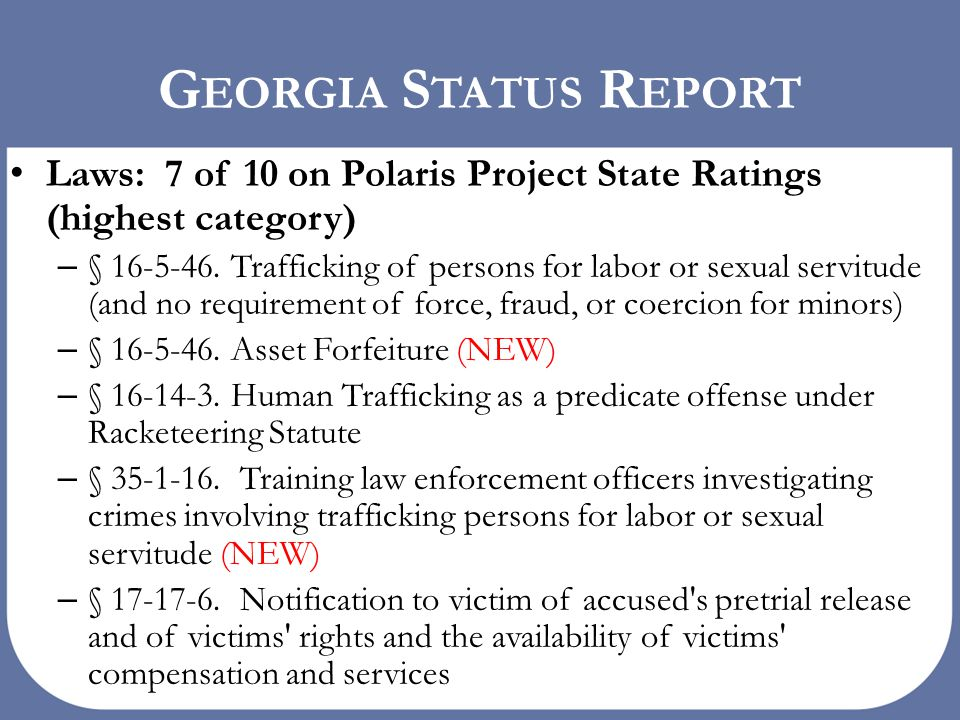 human trafficking in the state of georgia In 2012 alone, georgia law enforcement agencies reported 190 cases of human trafficking, with cases often having more than one victim (bailey & wade, 2014) the georgia bureau of investigation's human trafficking unit is one of the main law enforcement agencies dealing with human trafficking within the state of georgia.