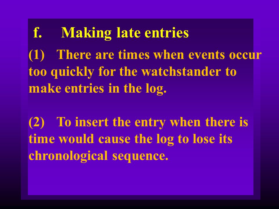 f. Making late entries (1) There are times when events occur too quickly for the watchstander to make entries in the log.