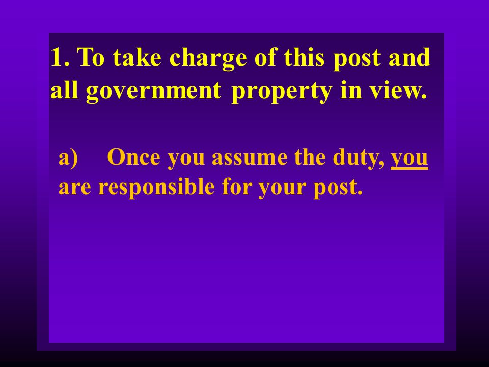 1. To take charge of this post and all government property in view.