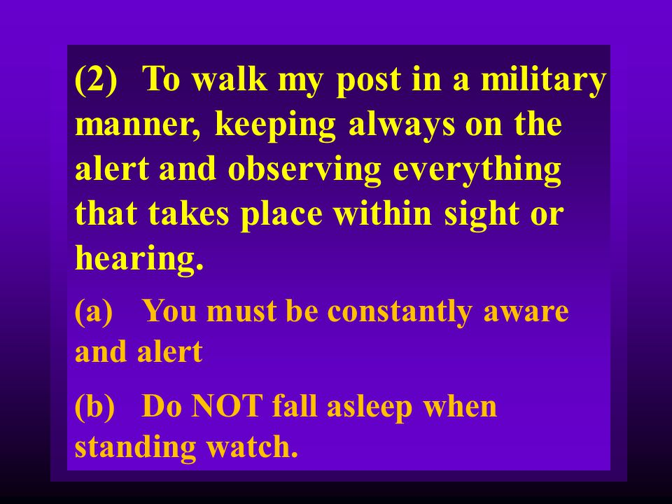 (2) To walk my post in a military manner, keeping always on the alert and observing everything that takes place within sight or hearing.