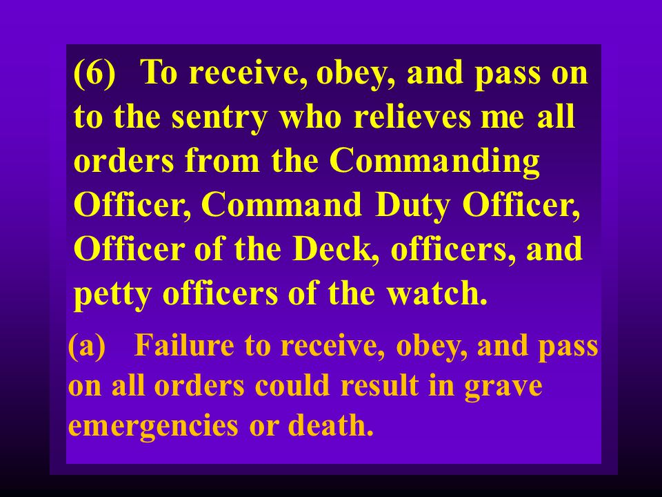 (6) To receive, obey, and pass on to the sentry who relieves me all orders from the Commanding Officer, Command Duty Officer, Officer of the Deck, officers, and petty officers of the watch.