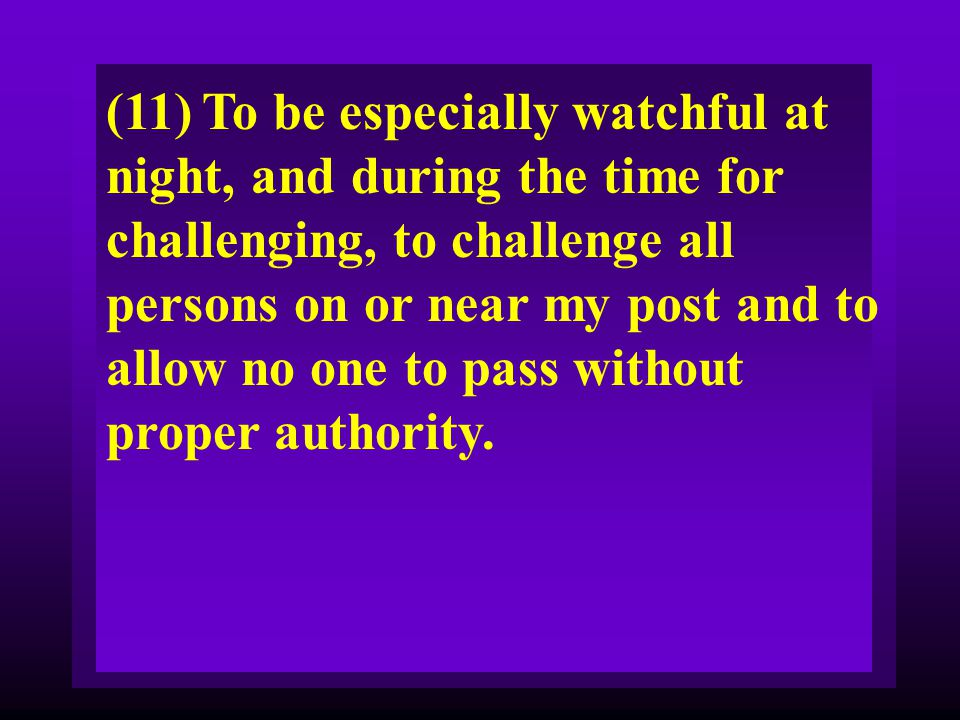 (11) To be especially watchful at night, and during the time for challenging, to challenge all persons on or near my post and to allow no one to pass without proper authority.