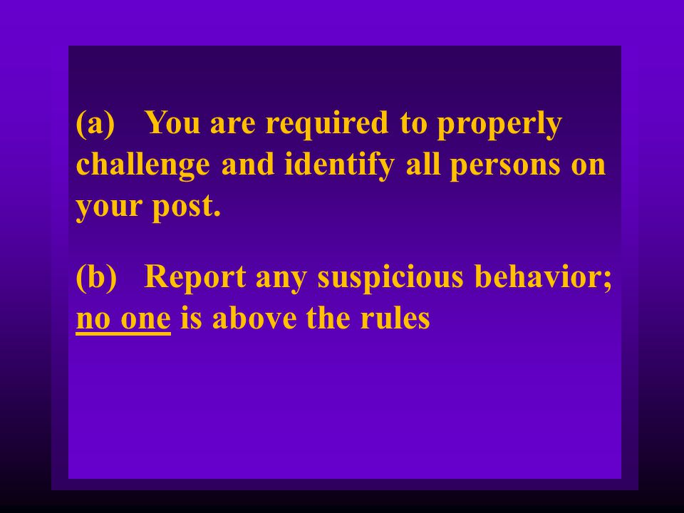 (a) You are required to properly challenge and identify all persons on your post.