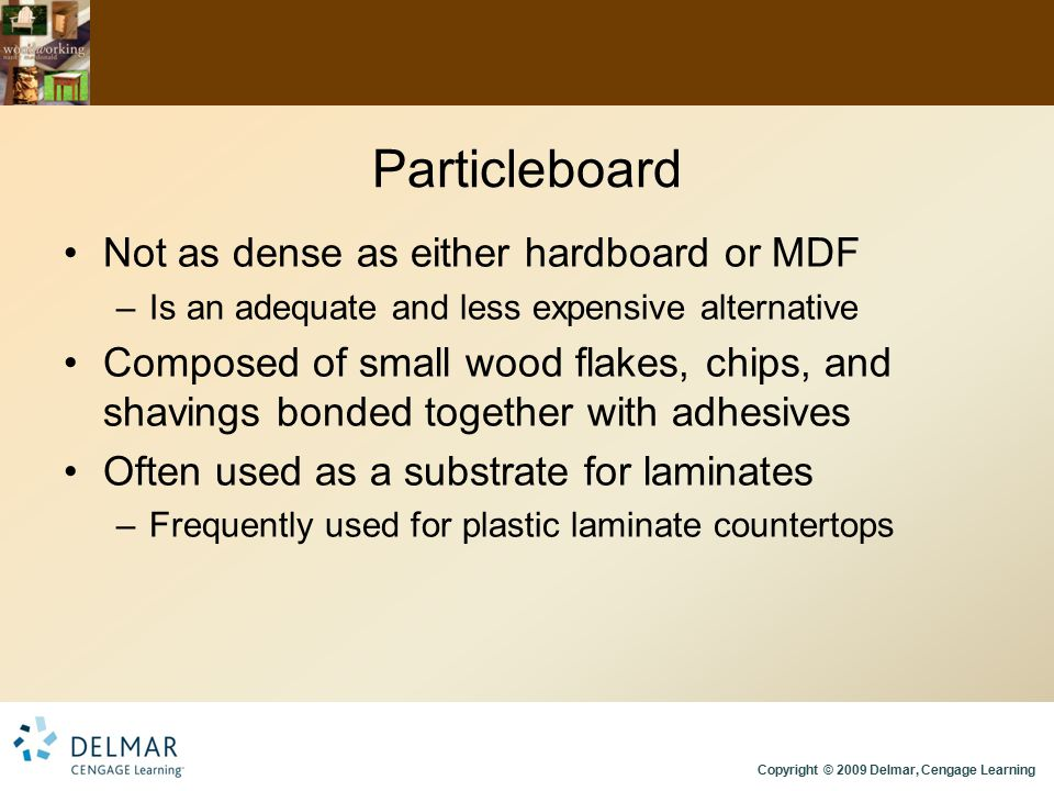 Particleboard Not as dense as either hardboard or MDF