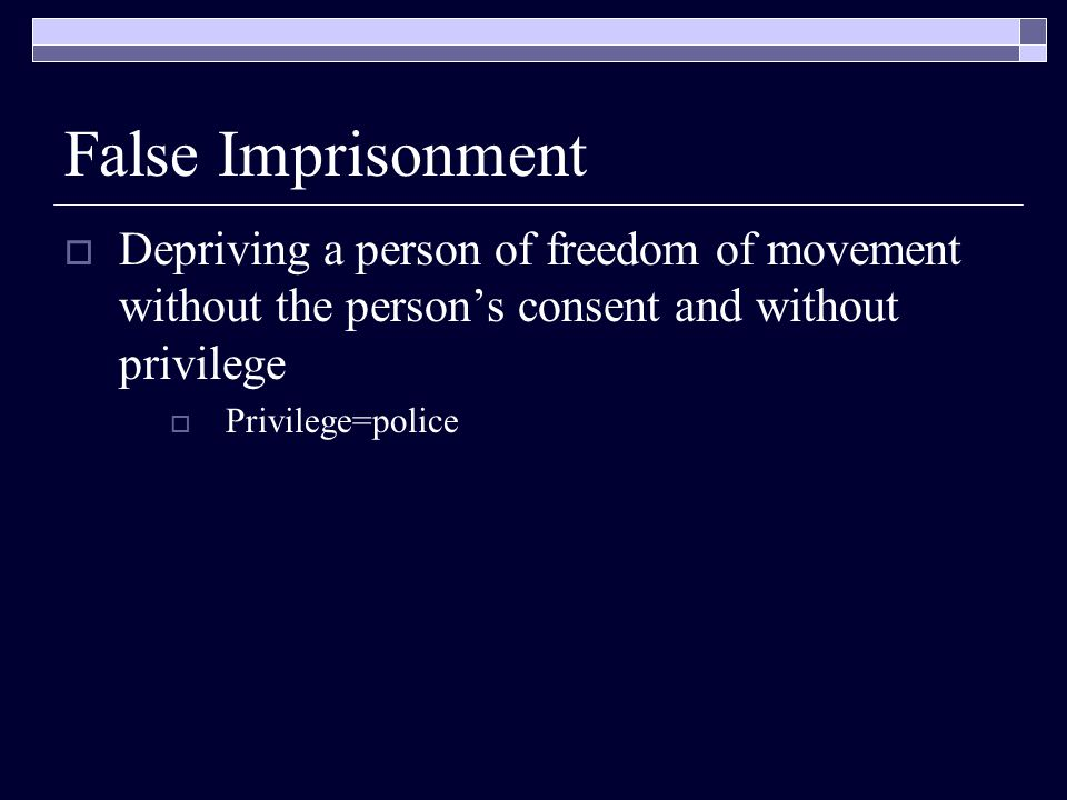 False Imprisonment Depriving a person of freedom of movement without the person's consent and without privilege.