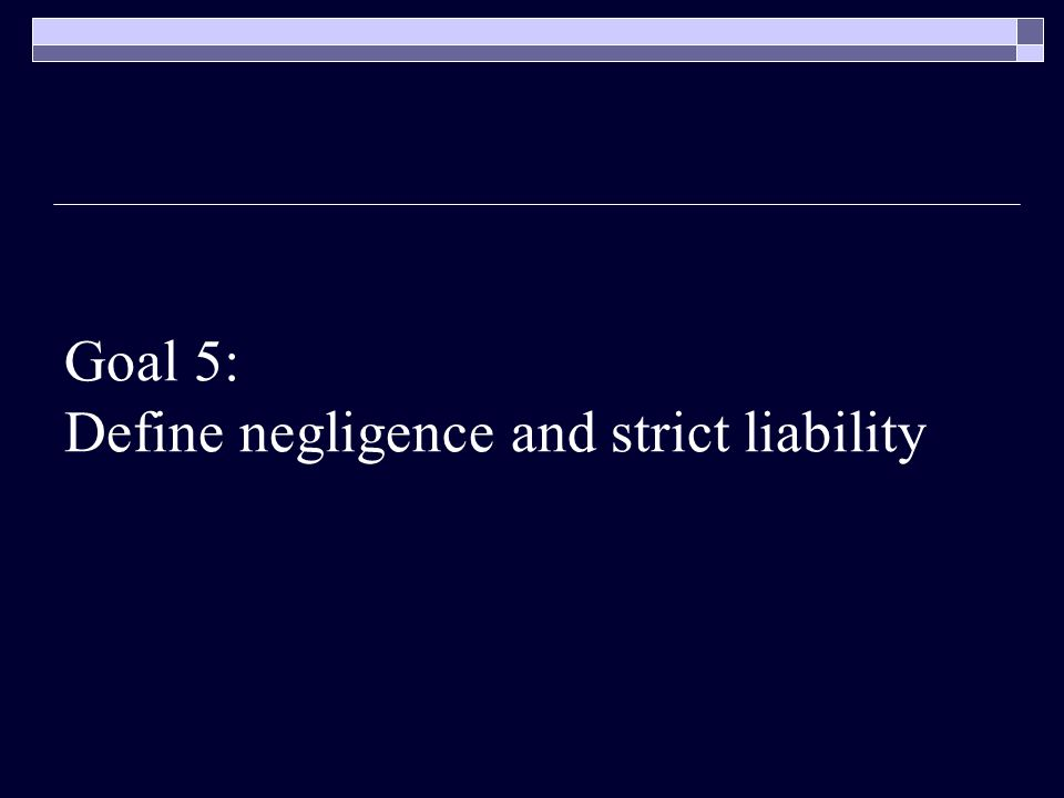 Goal 5: Define negligence and strict liability
