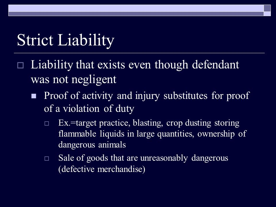 Strict Liability Liability that exists even though defendant was not negligent.