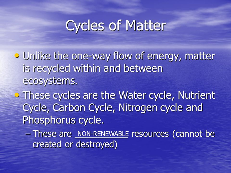 Cycles of Matter Unlike the one-way flow of energy, matter is recycled within and between ecosystems.