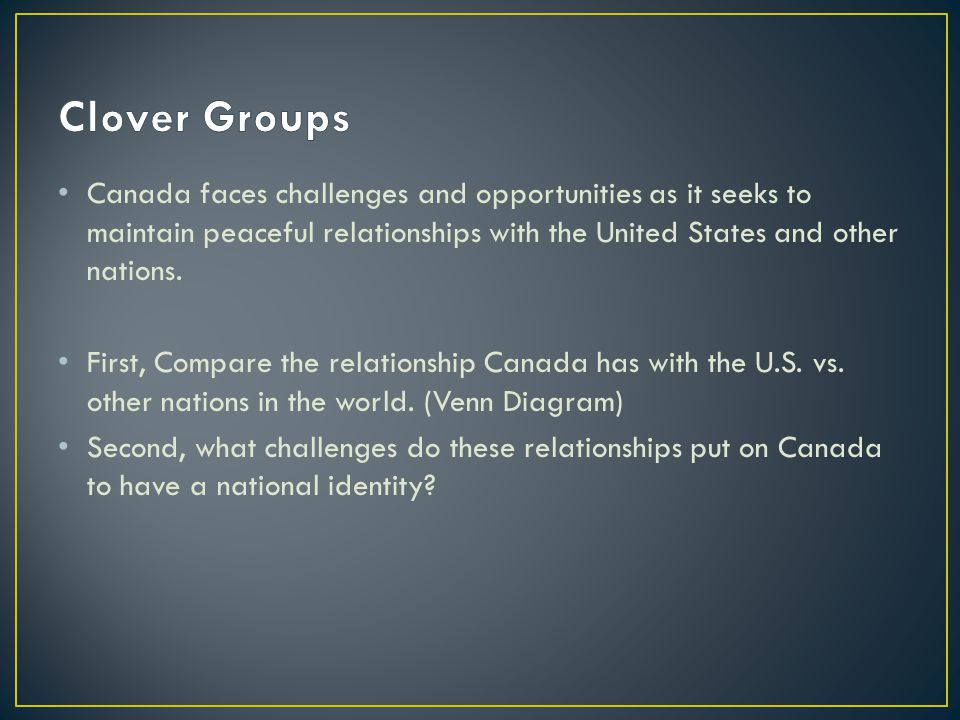 Clover Groups Canada faces challenges and opportunities as it seeks to maintain peaceful relationships with the United States and other nations.