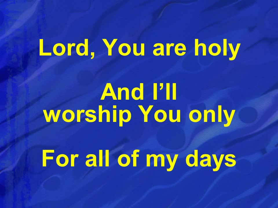 Lord, You are holy And I'll worship You only For all of my days