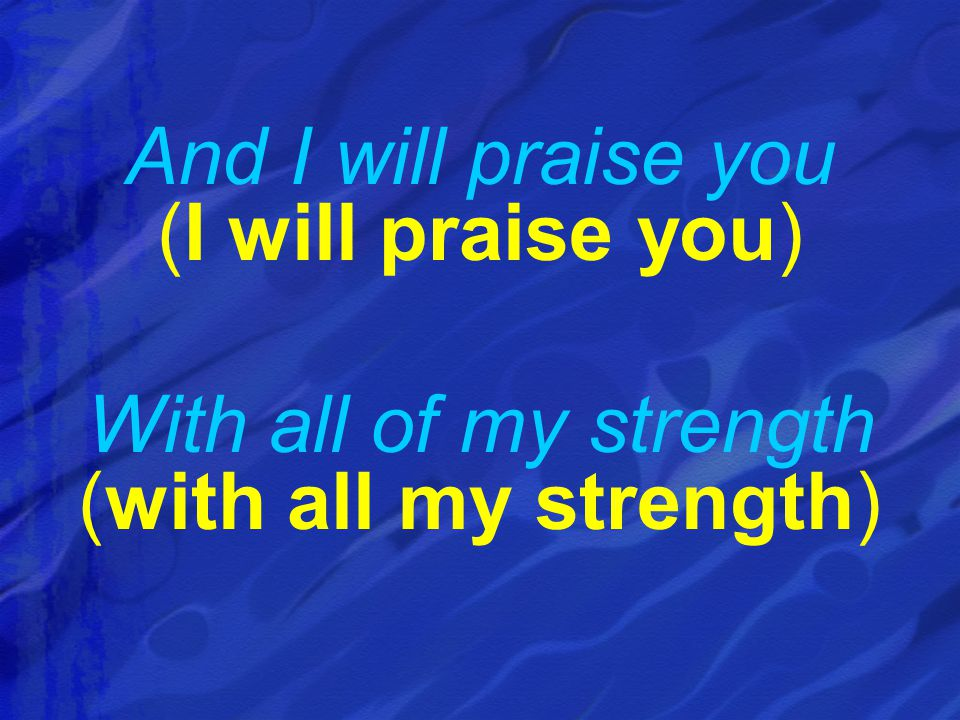 And I will praise you (I will praise you)