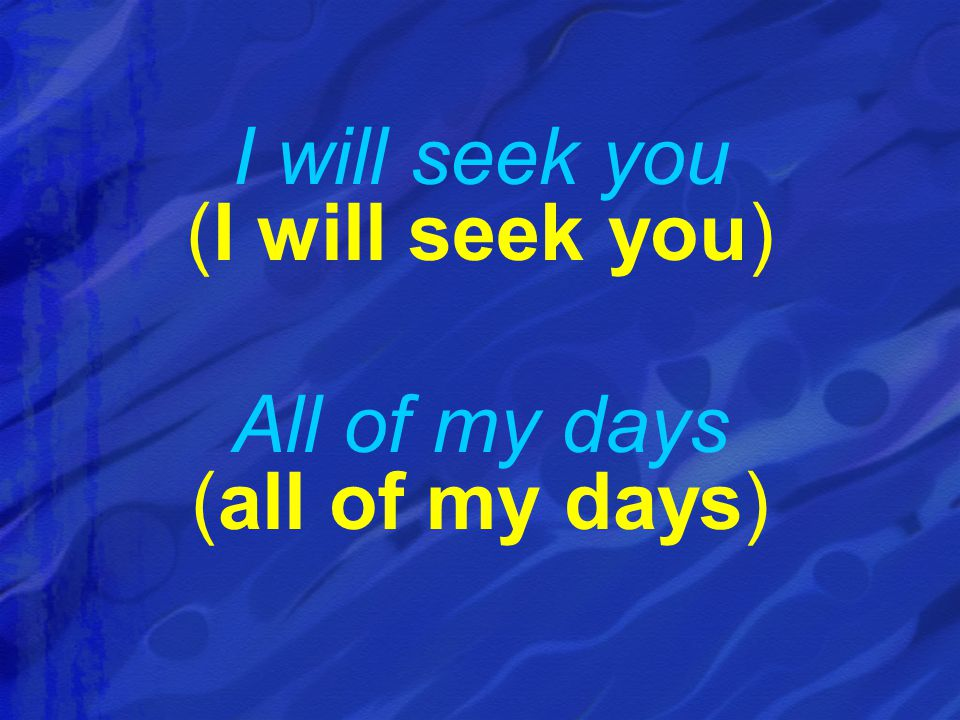 I will seek you (I will seek you) All of my days (all of my days)