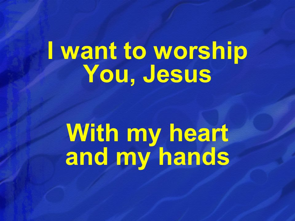 I want to worship You, Jesus With my heart and my hands