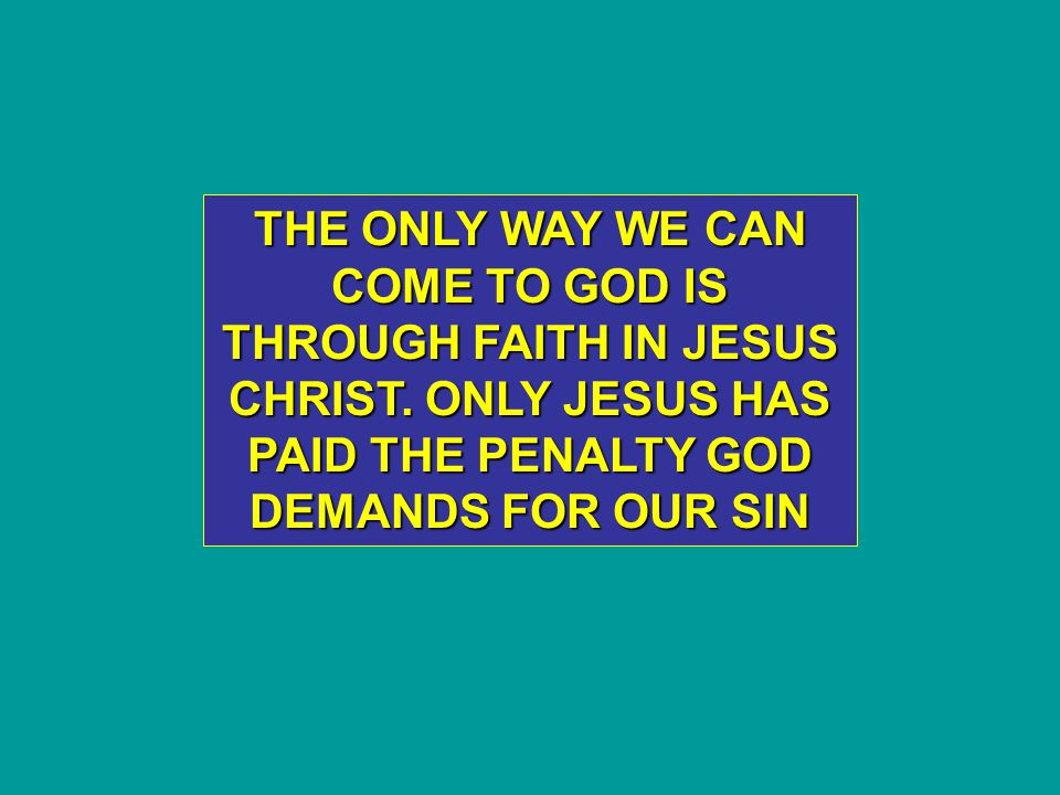 THE ONLY WAY WE CAN COME TO GOD IS THROUGH FAITH IN JESUS CHRIST