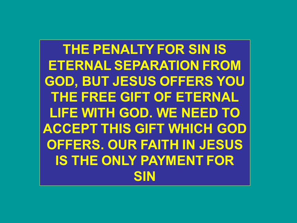 THE PENALTY FOR SIN IS ETERNAL SEPARATION FROM GOD, BUT JESUS OFFERS YOU THE FREE GIFT OF ETERNAL LIFE WITH GOD.