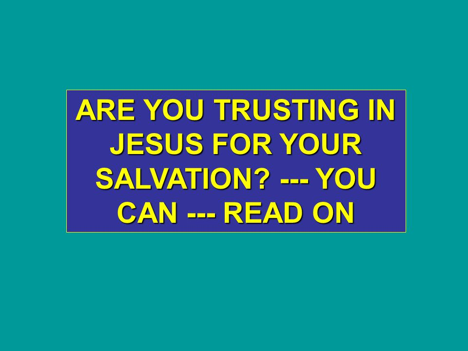 ARE YOU TRUSTING IN JESUS FOR YOUR SALVATION --- YOU CAN --- READ ON