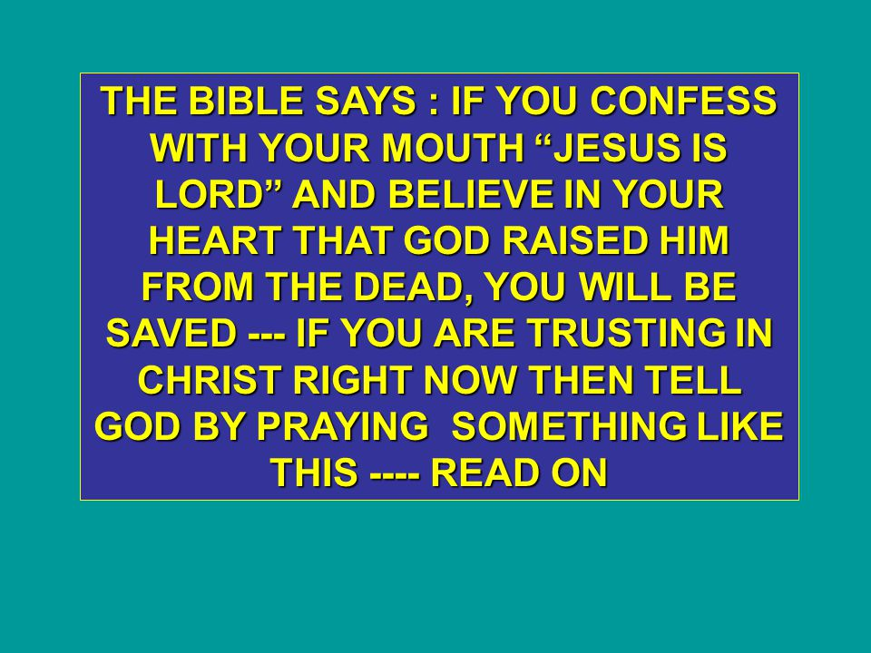 THE BIBLE SAYS : IF YOU CONFESS WITH YOUR MOUTH JESUS IS LORD AND BELIEVE IN YOUR HEART THAT GOD RAISED HIM FROM THE DEAD, YOU WILL BE SAVED --- IF YOU ARE TRUSTING IN CHRIST RIGHT NOW THEN TELL GOD BY PRAYING SOMETHING LIKE THIS ---- READ ON