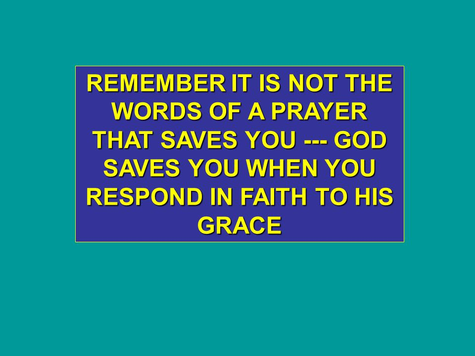 REMEMBER IT IS NOT THE WORDS OF A PRAYER THAT SAVES YOU --- GOD SAVES YOU WHEN YOU RESPOND IN FAITH TO HIS GRACE