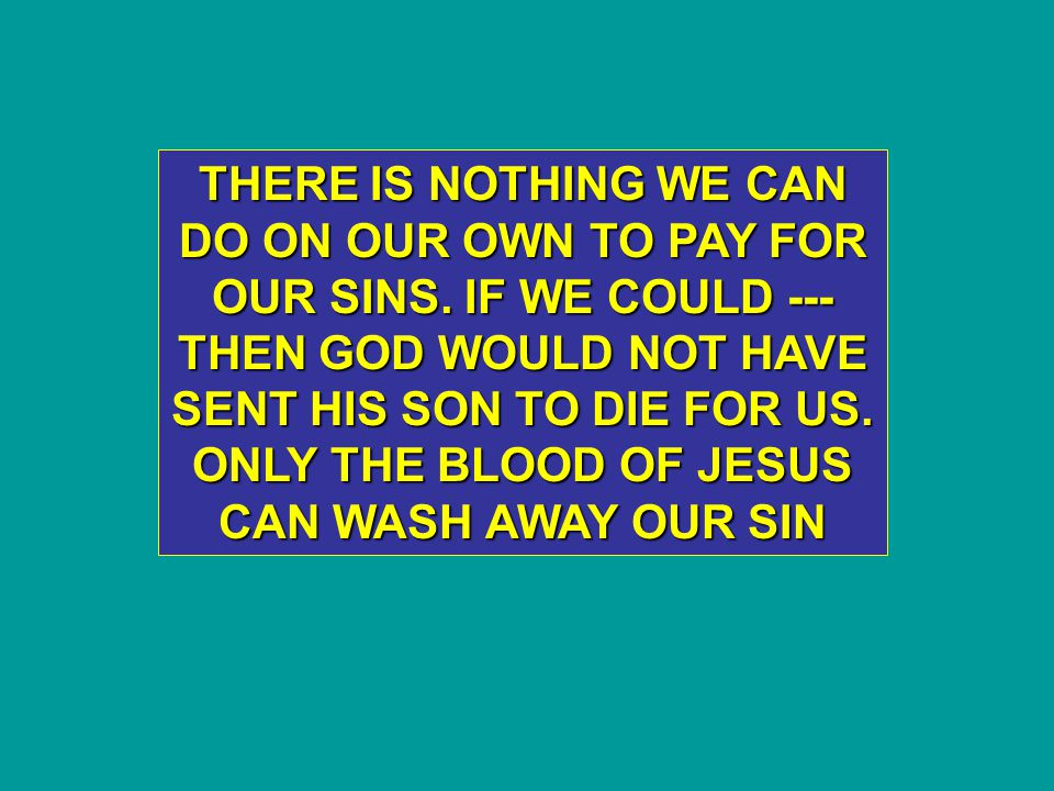 THERE IS NOTHING WE CAN DO ON OUR OWN TO PAY FOR OUR SINS