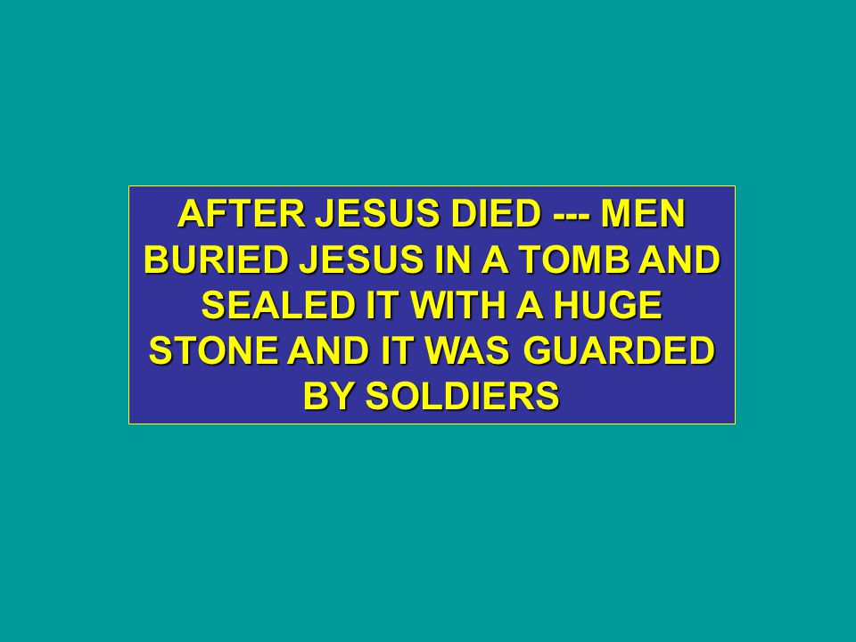AFTER JESUS DIED --- MEN BURIED JESUS IN A TOMB AND SEALED IT WITH A HUGE STONE AND IT WAS GUARDED BY SOLDIERS