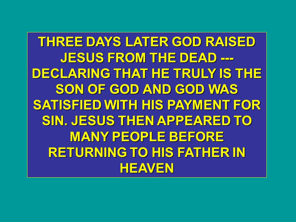 THREE DAYS LATER GOD RAISED JESUS FROM THE DEAD --- DECLARING THAT HE TRULY IS THE SON OF GOD AND GOD WAS SATISFIED WITH HIS PAYMENT FOR SIN.